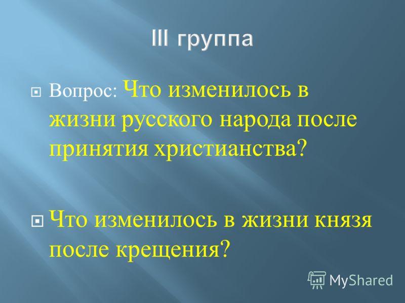 Вопрос : Что изменилось в жизни русского народа после принятия христианства? Что изменилось в жизни князя после крещения ?