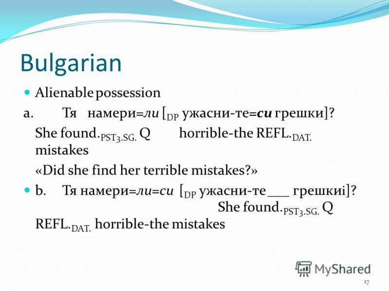 Bulgarian Alienable possession а. Тя намери=ли [ DP ужасни-те=си грешки]? She found. PST3.SG. Q horrible-the REFL. DAT. mistakes «Did she find her terrible mistakes?» b.Тя намери=ли=си [ DP ужасни-те ­­___ грешки i ]? She found. PST3.SG. Q REFL. DAT.