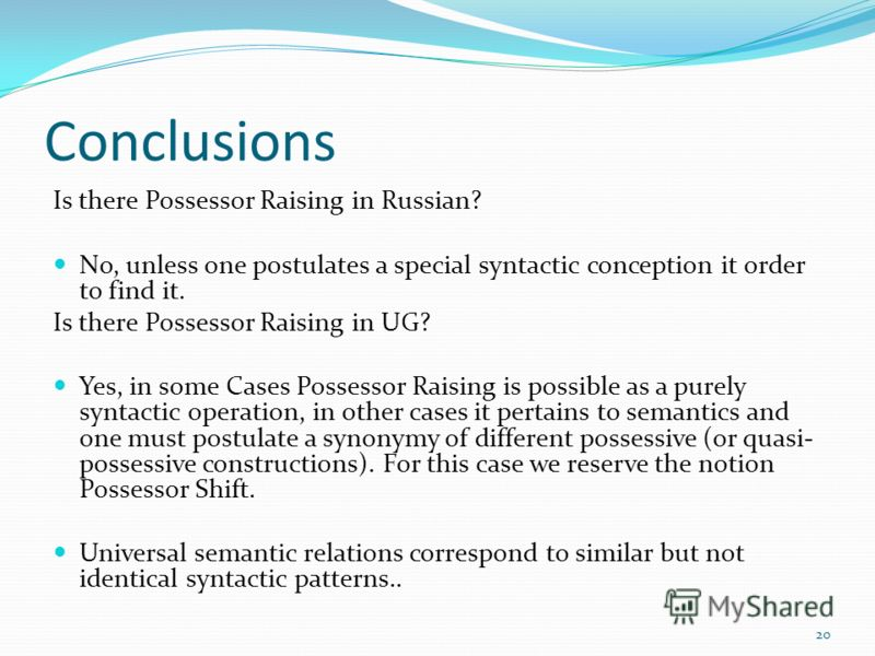 Conclusions Is there Possessor Raising in Russian? No, unless one postulates a special syntactic conception it order to find it. Is there Possessor Raising in UG? Yes, in some Cases Possessor Raising is possible as a purely syntactic operation, in ot