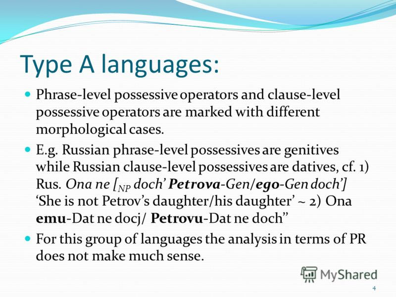 Type A languages: Phrase-level possessive operators and clause-level possessive operators are marked with different morphological cases. E.g. Russian phrase-level possessives are genitives while Russian clause-level possessives are datives, cf. 1) Ru