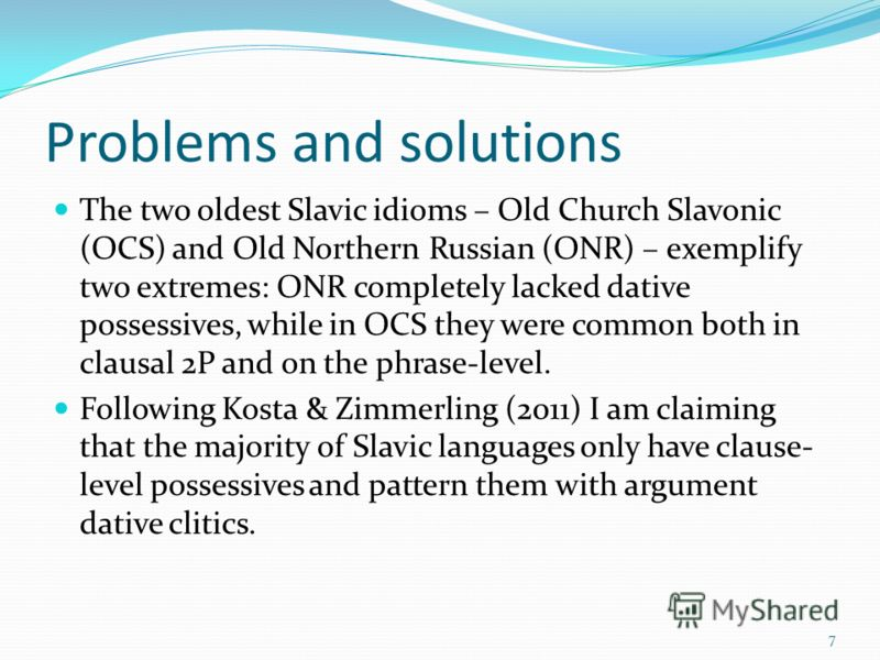 Problems and solutions The two oldest Slavic idioms – Old Church Slavonic (OCS) and Old Northern Russian (ONR) – exemplify two extremes: ONR completely lacked dative possessives, while in OCS they were common both in clausal 2P and on the phrase-leve