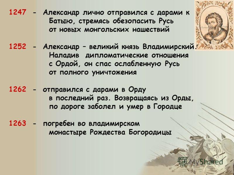 1247 - Александр лично отправился с дарами к Батыю, стремясь обезопасить Русь от новых монгольских нашествий 1252 - Александр – великий князь Владимирский. Наладив дипломатические отношения с Ордой, он спас ослабленную Русь от полного уничтожения 126