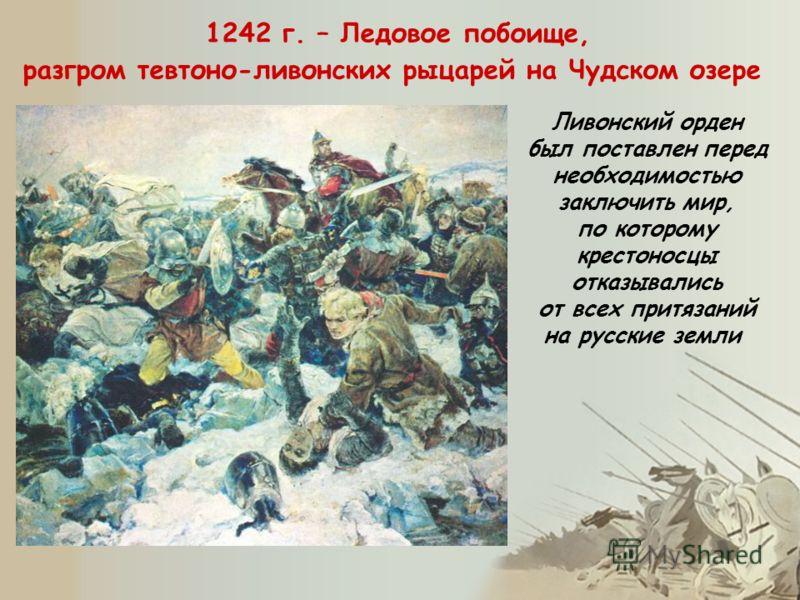 1242 г. – Ледовое побоище, разгром тевтоно-ливонских рыцарей на Чудском озере Ливонский орден был поставлен перед необходимостью заключить мир, по которому крестоносцы отказывались от всех притязаний на русские земли
