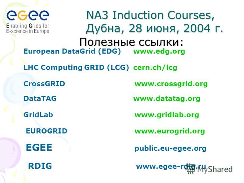 Полезные ссылки: European DataGrid (EDG) www.edg.org LHC Computing GRID (LCG)cern.ch/lcg CrossGRID www.crossgrid.org DataTAG www.datatag.org GridLab www.gridlab.org EUROGRID www.eurogrid.org EGEE public.eu-egee.org RDIG www.egee-rdig.ru NA3 Induction