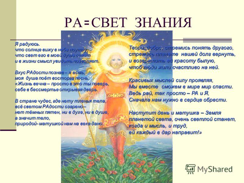 РА = СВЕТ ЗНАНИЯ Я радуюсь. что солнце вижу в небе поутру, что свет его в моей душе сияет и в жизни смысл увидеть позволяет. Вкус РАдости познав – я есмь, моя душа поёт восторга песнь: «Жизнь вечна – просто в это ты поверь, себе в бессмертье открывая