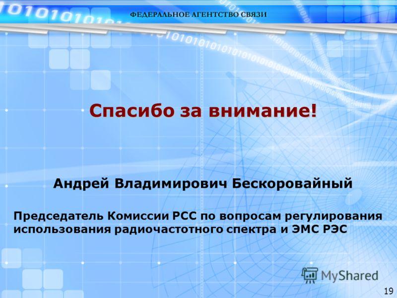 19 Спасибо за внимание! Андрей Владимирович Бескоровайный Председатель Комиссии РСС по вопросам регулирования использования радиочастотного спектра и ЭМС РЭС