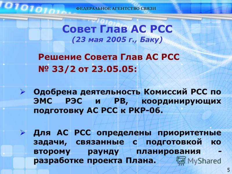 5 Совет Глав АС РСС (23 мая 2005 г., Баку) Решение Совета Глав АС РСС 33/2 от 23.05.05: Одобрена деятельность Комиссий РСС по ЭМС РЭС и РВ, координирующих подготовку АС РСС к РКР-06. Для АС РСС определены приоритетные задачи, связанные с подготовкой
