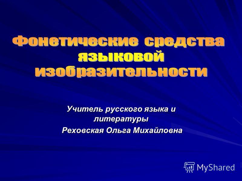 Учитель русского языка и литературы Реховская Ольга Михайловна Реховская Ольга Михайловна