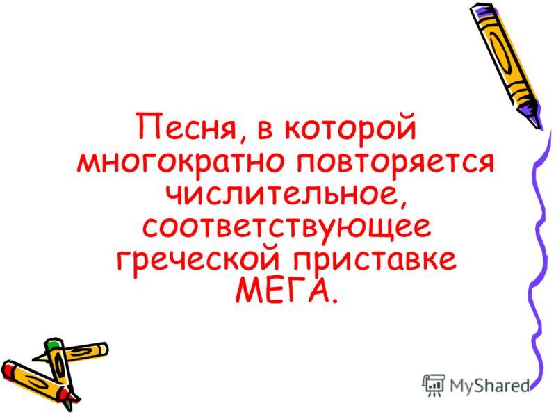 Песня, в которой многократно повторяется числительное, соответствующее греческой приставке МЕГА.