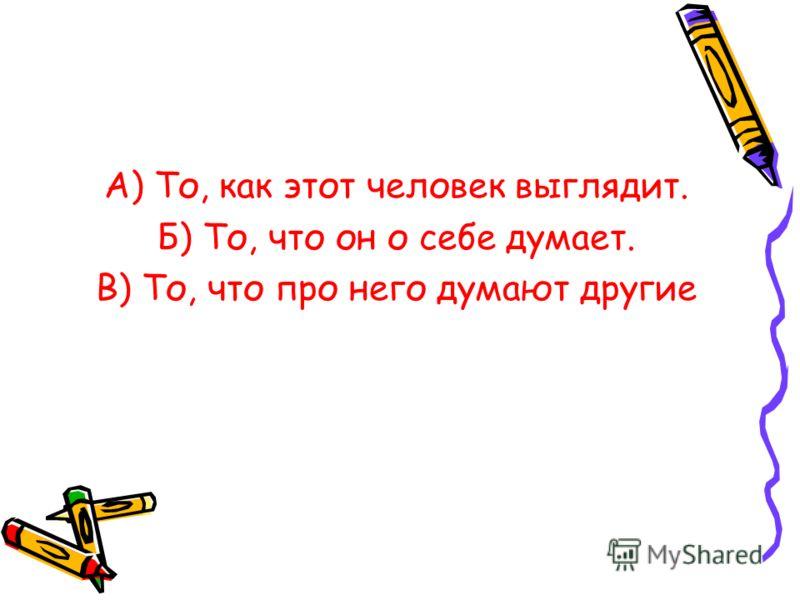 А) То, как этот человек выглядит. Б) То, что он о себе думает. В) То, что про него думают другие