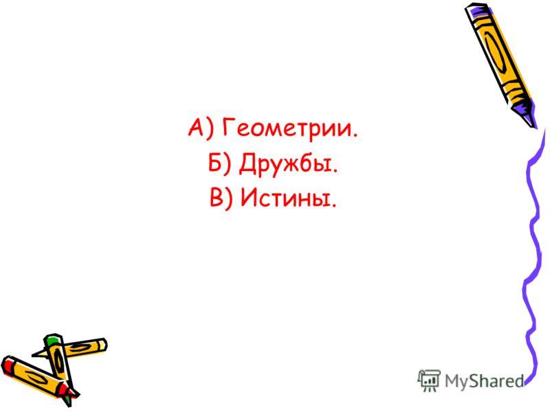 А) Геометрии. Б) Дружбы. В) Истины.