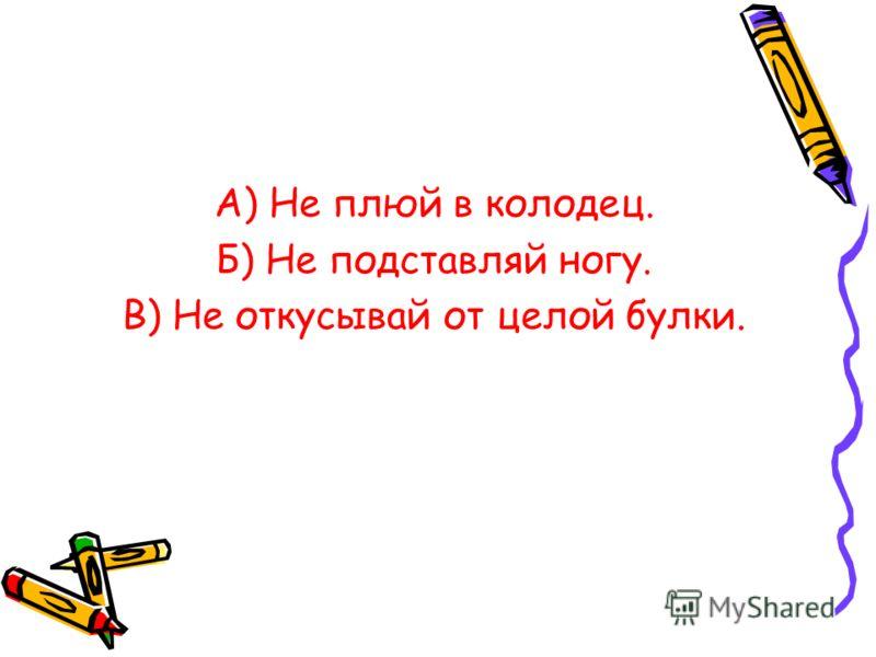 А) Не плюй в колодец. Б) Не подставляй ногу. В) Не откусывай от целой булки.