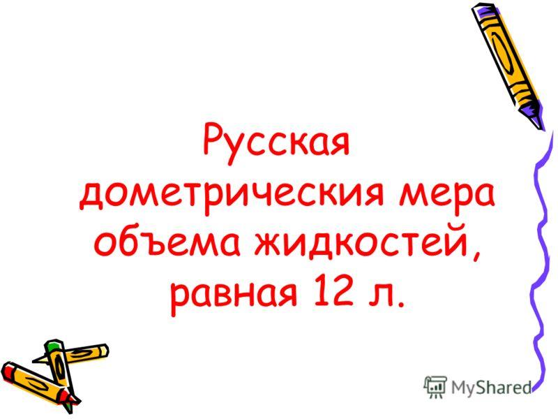 Русская дометрическия мера объема жидкостей, равная 12 л.