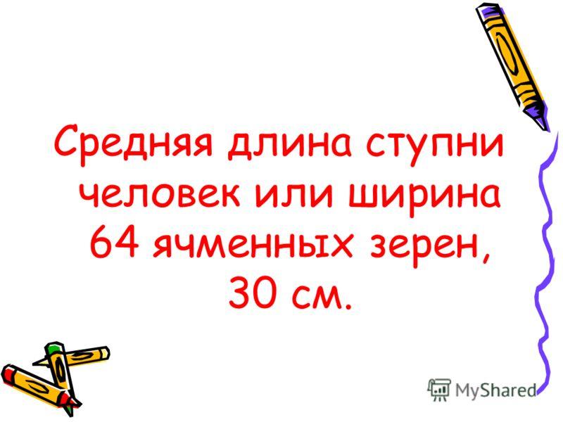 Средняя длина ступни человек или ширина 64 ячменных зерен, 30 см.