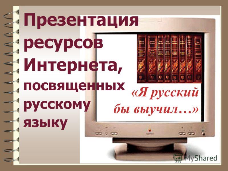 Презентация ресурсов Интернета, посвященных русскому языку «Я русский бы выучил…»