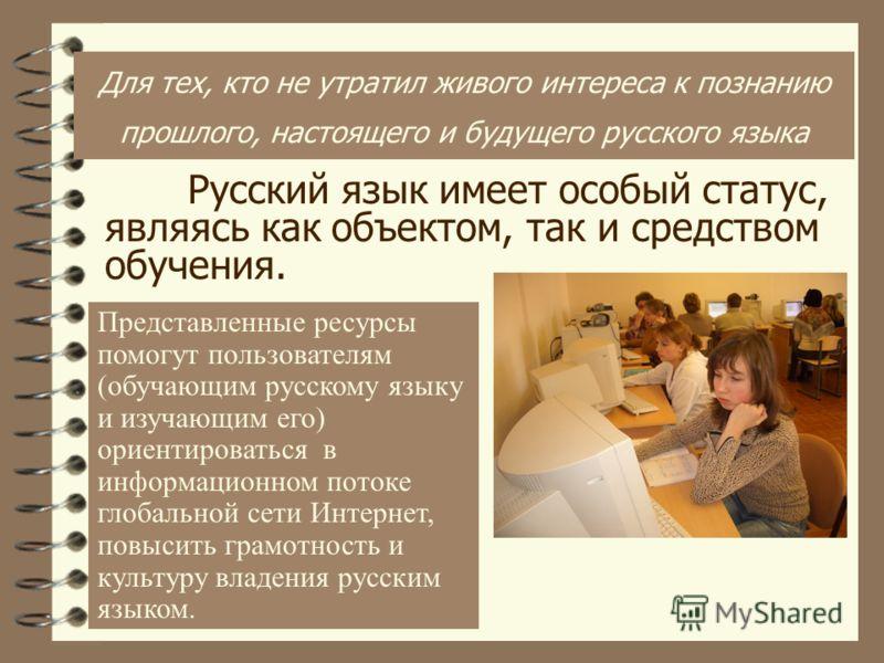 Русский язык имеет особый статус, являясь как объектом, так и средством обучения. Представленные ресурсы помогут пользователям (обучающим русскому языку и изучающим его) ориентироваться в информационном потоке глобальной сети Интернет, повысить грамо