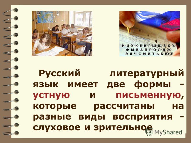 Русский литературный язык имеет две формы - устную и письменную, которые рассчитаны на разные виды восприятия - слуховое и зрительное