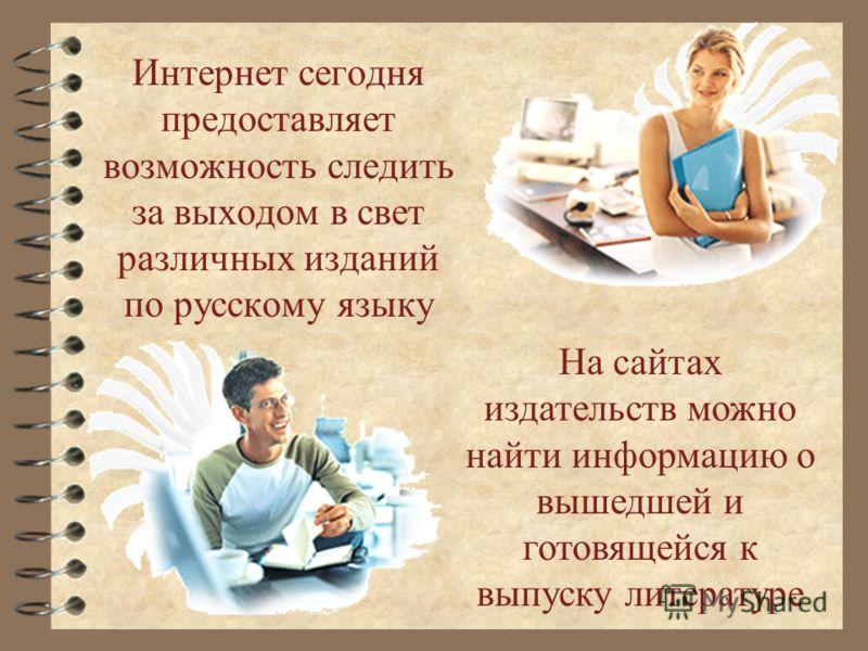 Интернет сегодня предоставляет возможность следить за выходом в свет различных изданий по русскому языку На сайтах издательств можно найти информацию о вышедшей и готовящейся к выпуску литературе