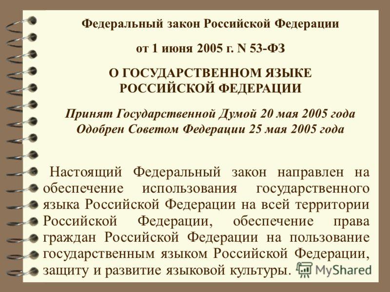 Федеральный закон Российской Федерации от 1 июня 2005 г. N 53-ФЗ О ГОСУДАРСТВЕННОМ ЯЗЫКЕ РОССИЙСКОЙ ФЕДЕРАЦИИ Принят Государственной Думой 20 мая 2005 года Одобрен Советом Федерации 25 мая 2005 года Настоящий Федеральный закон направлен на обеспечени