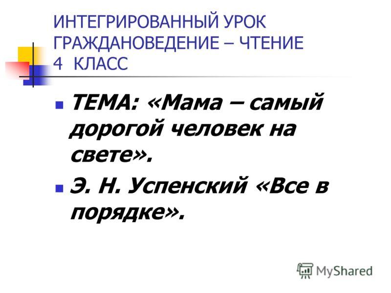ИНТЕГРИРОВАННЫЙ УРОК ГРАЖДАНОВЕДЕНИЕ – ЧТЕНИЕ 4 КЛАСС ТЕМА: «Мама – самый дорогой человек на свете». Э. Н. Успенский «Все в порядке».