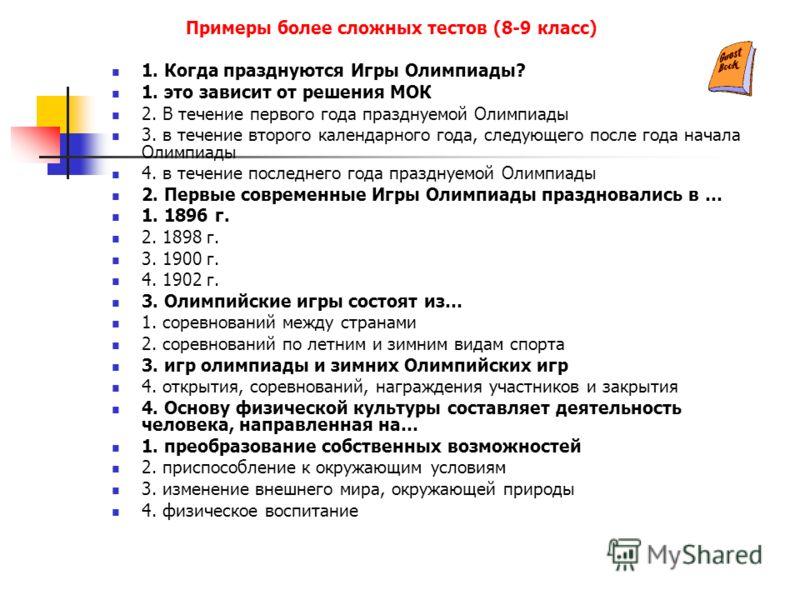 Примеры более сложных тестов (8-9 класс) 1. Когда празднуются Игры Олимпиады? 1. это зависит от решения МОК 2. В течение первого года празднуемой Олим