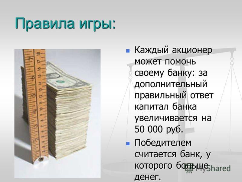 Правила игры: Каждый акционер может помочь своему банку: за дополнительный правильный ответ капитал банка увеличивается на 50 000 руб. Победителем считается банк, у которого больше денег.
