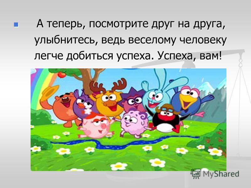 А теперь, посмотрите друг на друга, А теперь, посмотрите друг на друга, улыбнитесь, ведь веселому человеку улыбнитесь, ведь веселому человеку легче добиться успеха. Успеха, вам! легче добиться успеха. Успеха, вам!