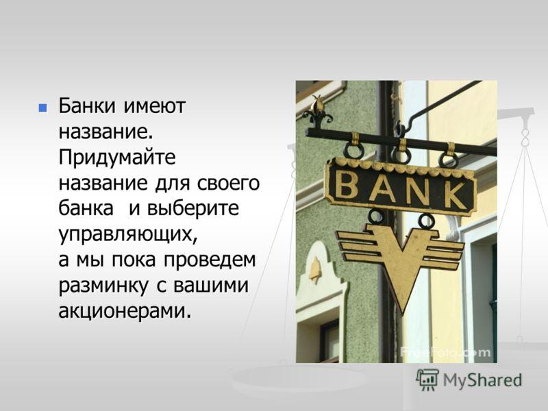 Банки имеют название. Придумайте название для своего банка и выберите управляющих, а мы пока проведем разминку с вашими акционерами. Банки имеют название. Придумайте название для своего банка и выберите управляющих, а мы пока проведем разминку с ваши