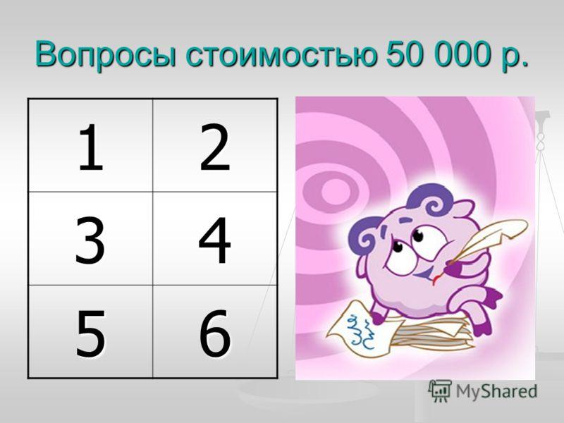 Вопросы стоимостью 50 000 р. 12 34 56
