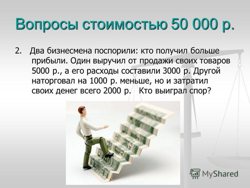 Вопросы стоимостью 50 000 р. 2. Два бизнесмена поспорили: кто получил больше прибыли. Один выручил от продажи своих товаров 5000 р., а его расходы составили 3000 р. Другой наторговал на 1000 р. меньше, но и затратил своих денег всего 2000 р. Кто выиг