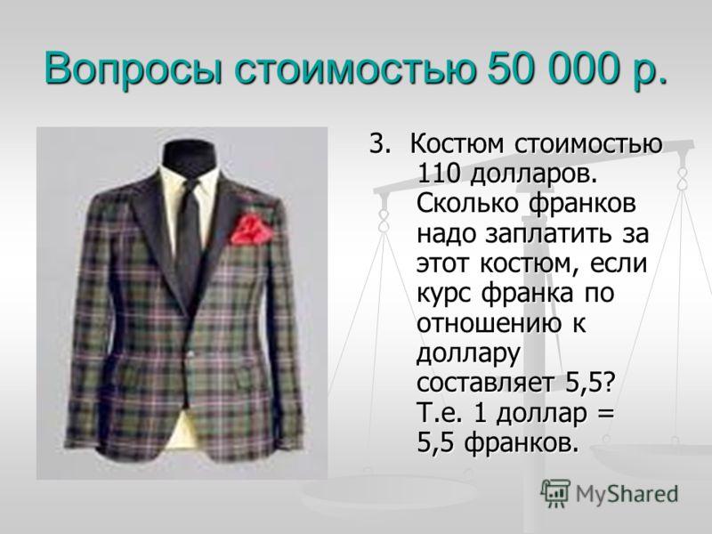 Вопросы стоимостью 50 000 р. 3. Костюм стоимостью 110 долларов. Сколько франков надо заплатить за этот костюм, если курс франка по отношению к доллару составляет 5,5? Т.е. 1 доллар = 5,5 франков.