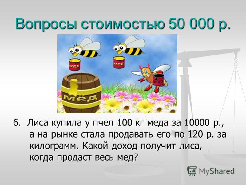 Вопросы стоимостью 50 000 р. 6. Лиса купила у пчел 100 кг меда за 10000 р., а на рынке стала продавать его по 120 р. за килограмм. Какой доход получит лиса, когда продаст весь мед?