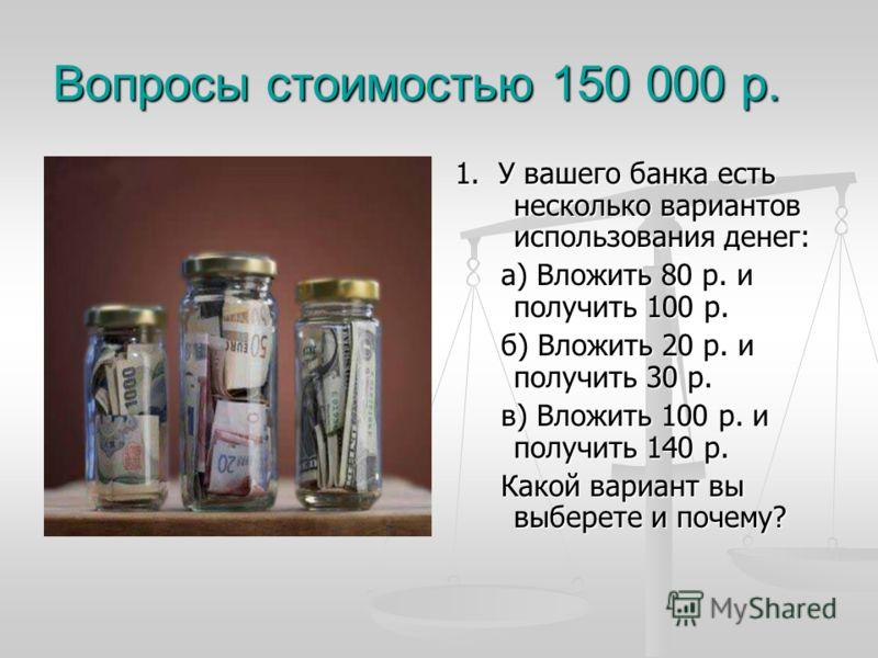1. У вашего банка есть несколько вариантов использования денег: а) Вложить 80 р. и получить 100 р. б) Вложить 20 р. и получить 30 р. в) Вложить 100 р. и получить 140 р. Какой вариант вы выберете и почему?
