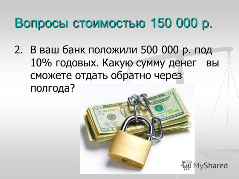Вопросы стоимостью 150 000 р. 2. В ваш банк положили 500 000 р. под 10% годовых. Какую сумму денег вы сможете отдать обратно через полгода?