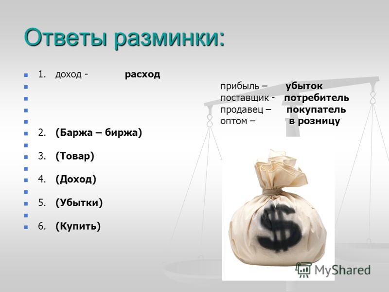 Ответы разминки: 1. доход - расход 1. доход - расход прибыль – убыток прибыль – убыток поставщик - потребитель поставщик - потребитель продавец – покупатель продавец – покупатель оптом – в розницу оптом – в розницу 2. (Баржа – биржа) 2. (Баржа – бирж