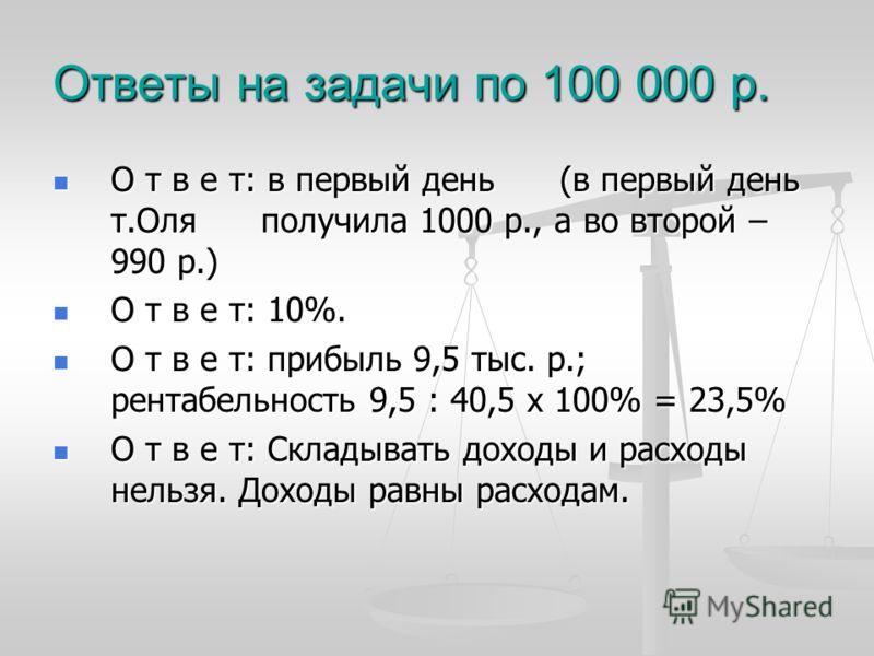 Ответы на задачи по 100 000 р. О т в е т: в первый день (в первый день т.Оля получила 1000 р., а во второй – 990 р.) О т в е т: в первый день (в первый день т.Оля получила 1000 р., а во второй – 990 р.) О т в е т: 10%. О т в е т: 10%. О т в е т: приб