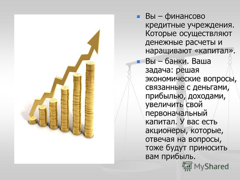Вы – финансово кредитные учреждения. Которые осуществляют денежные расчеты и наращивают «капитал». Вы – финансово кредитные учреждения. Которые осуществляют денежные расчеты и наращивают «капитал». Вы – банки. Ваша задача: решая экономические вопросы