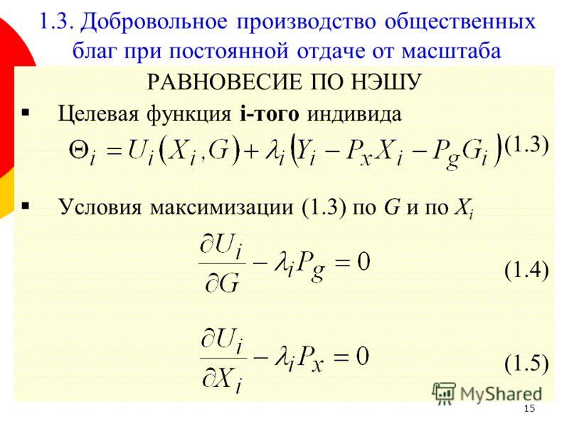15 РАВНОВЕСИЕ ПО НЭШУ Целевая функция i-того индивида (1.3) Условия максимизации (1.3) по G и по X i (1.4) (1.5) 1.3. Добровольное производство общественных благ при постоянной отдаче от масштаба