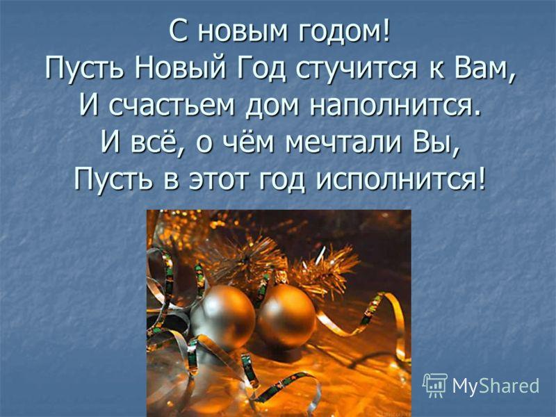 С новым годом! Пусть Новый Год стучится к Вам, И счастьем дом наполнится. И всё, о чём мечтали Вы, Пусть в этот год исполнится!