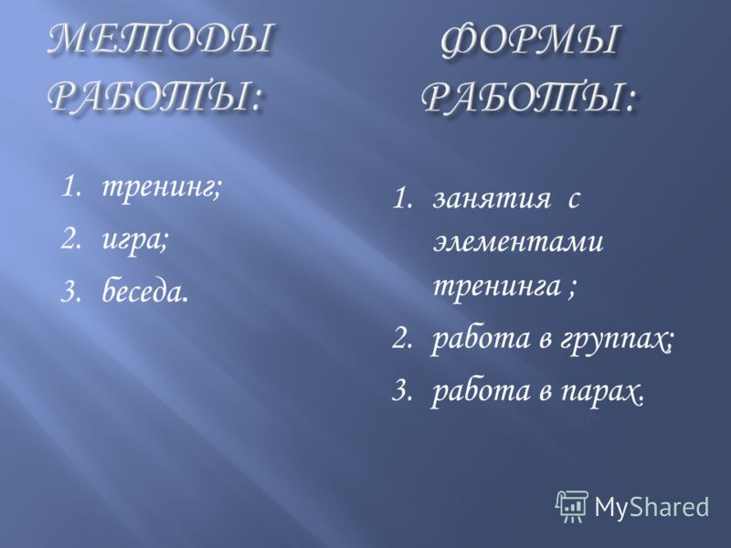 1.тренинг; 2.игра; 3.беседа. 1.занятия с элементами тренинга ; 2.работа в группах; 3.работа в парах.