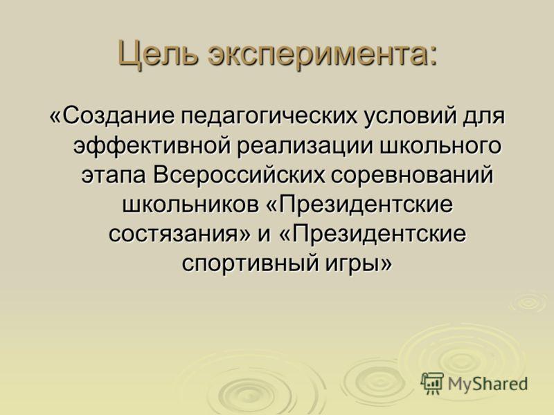 Цель эксперимента: «Создание педагогических условий для эффективной реализации школьного этапа Всероссийских соревнований школьников «Президентские состязания» и «Президентские спортивный игры»