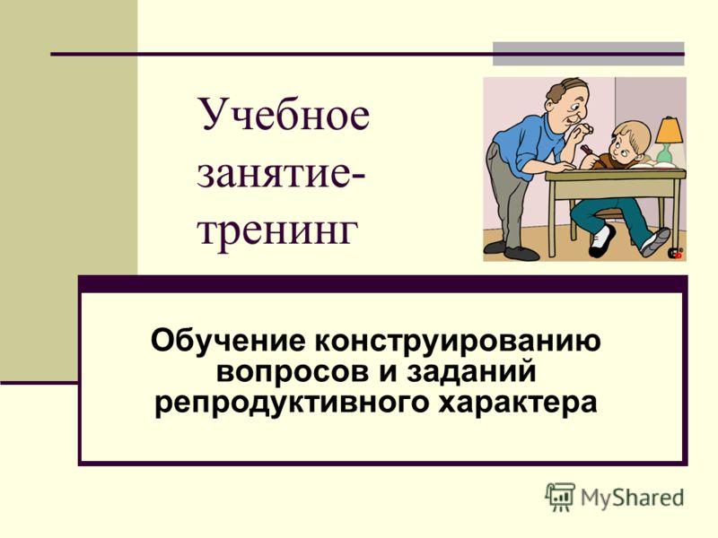 Учебное занятие- тренинг Обучение конструированию вопросов и заданий репродуктивного характера