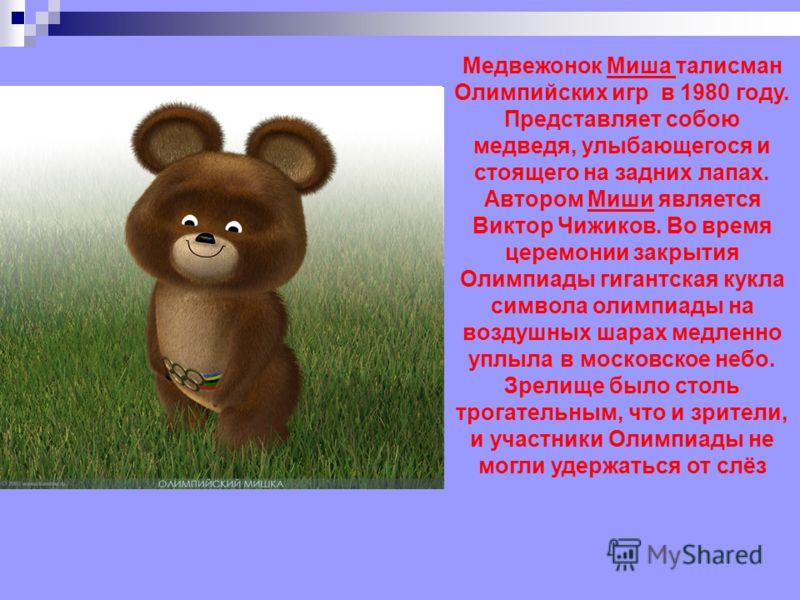 Медвежонок Миша талисман Олимпийских игр в 1980 году. Представляет собою медведя, улыбающегося и стоящего на задних лапах. Автором Миши является Виктор Чижиков. Во время церемонии закрытия Олимпиады гигантская кукла символа олимпиады на воздушных шар