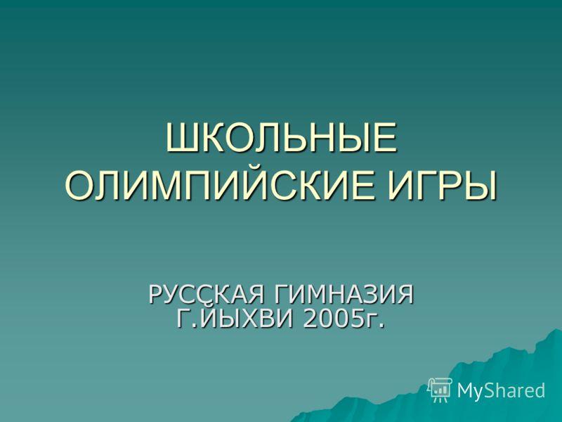 ШКОЛЬНЫЕ ОЛИМПИЙСКИЕ ИГРЫ РУССКАЯ ГИМНАЗИЯ Г.ЙЫХВИ 2005г.