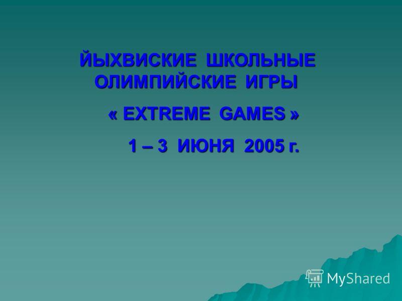 ЙЫХВИСКИЕ ШКОЛЬНЫЕ ОЛИМПИЙСКИЕ ИГРЫ ЙЫХВИСКИЕ ШКОЛЬНЫЕ ОЛИМПИЙСКИЕ ИГРЫ « EXTREME GAMES » « EXTREME GAMES » 1 – 3 ИЮНЯ 2005 г. 1 – 3 ИЮНЯ 2005 г.