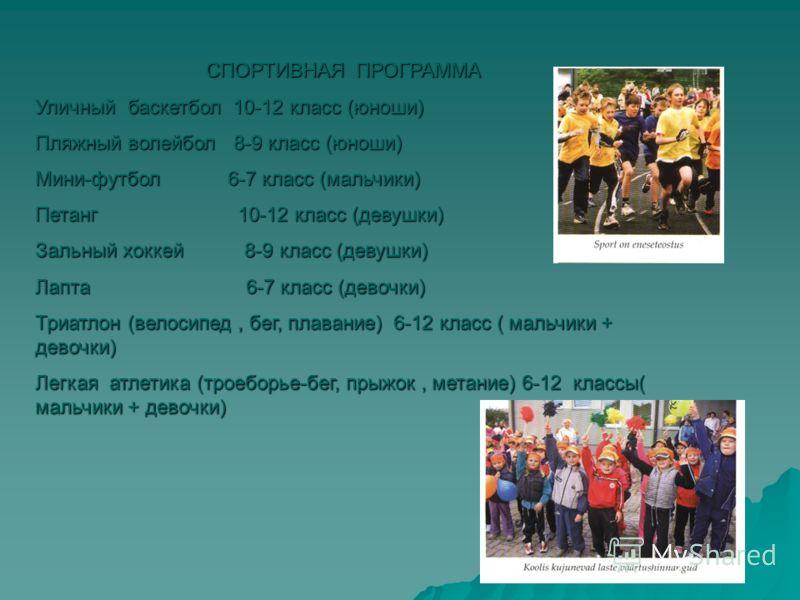 СПОРТИВНАЯ ПРОГРАММА Уличный баскетбол 10-12 класс (юноши) Пляжный волейбол 8-9 класс (юноши) Мини-футбол 6-7 класс (мальчики) Петанг 10-12 класс (девушки) Зальный хоккей 8-9 класс (девушки) Лапта 6-7 класс (девочки) Триатлон (велосипед, бег, плавани