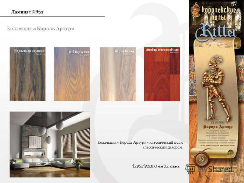 Коллекция «Король Артур» Коллекция «Король Артур»- классический пол с классическим декором. 1295х192х8,0 мм 32 класс Ламинат Ritter