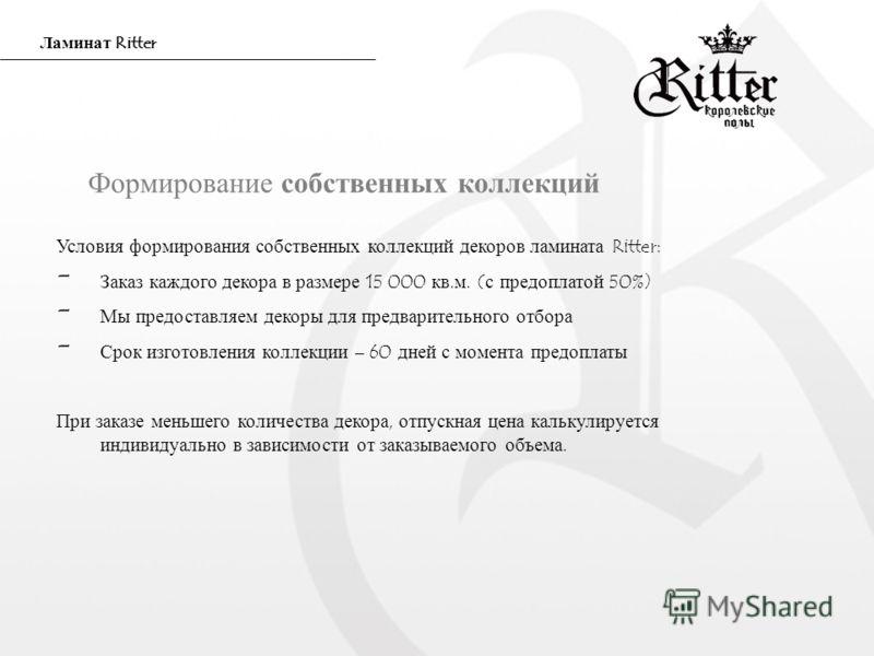 Формирование собственных коллекций Условия формирования собственных коллекций декоров ламината Ritter: - Заказ каждого декора в размере 15 000 кв.м. (с предоплатой 50%) - Мы предоставляем декоры для предварительного отбора - Срок изготовления коллекц