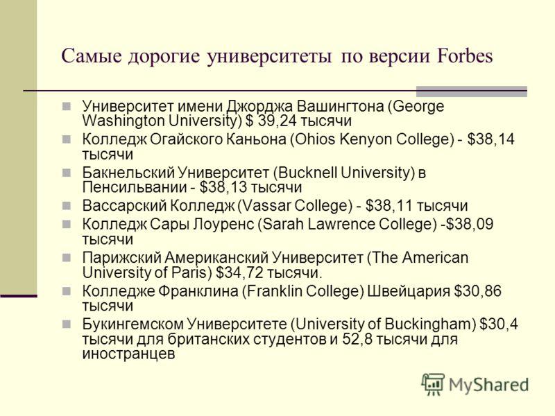 Самые дорогие университеты по версии Forbes Университет имени Джорджа Вашингтона (George Washington University) $ 39,24 тысячи Колледж Огайского Каньона (Ohios Kenyon College) - $38,14 тысячи Бакнельский Университет (Bucknell University) в Пенсильван