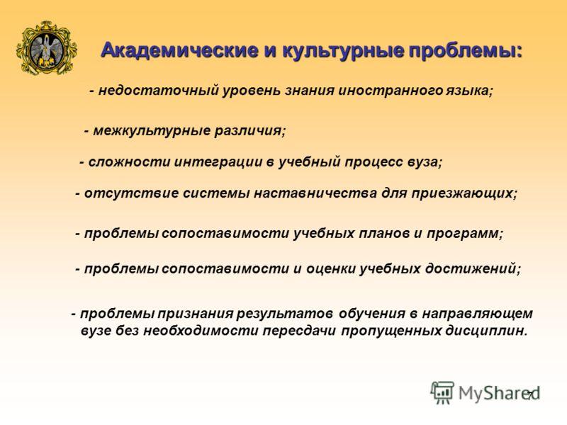 7 Академические и культурные проблемы: - недостаточный уровень знания иностранного языка; - межкультурные различия; - сложности интеграции в учебный процесс вуза; - отсутствие системы наставничества для приезжающих; - проблемы сопоставимости учебных